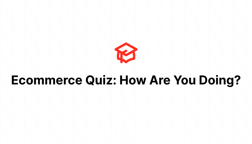 Ecommerce Quiz: How Are You Doing?