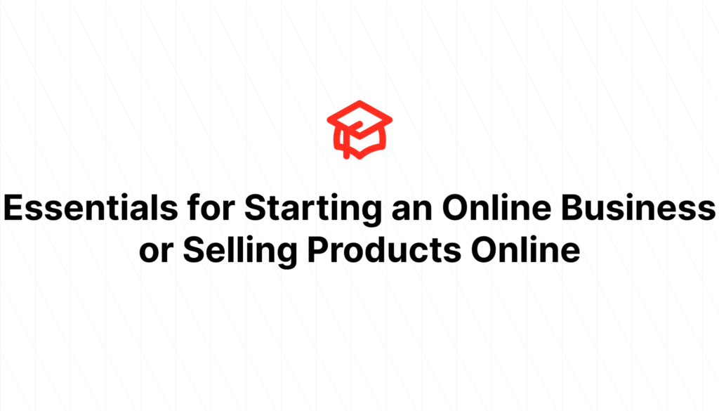 Essentials for Starting an Online Business or Selling Products Online