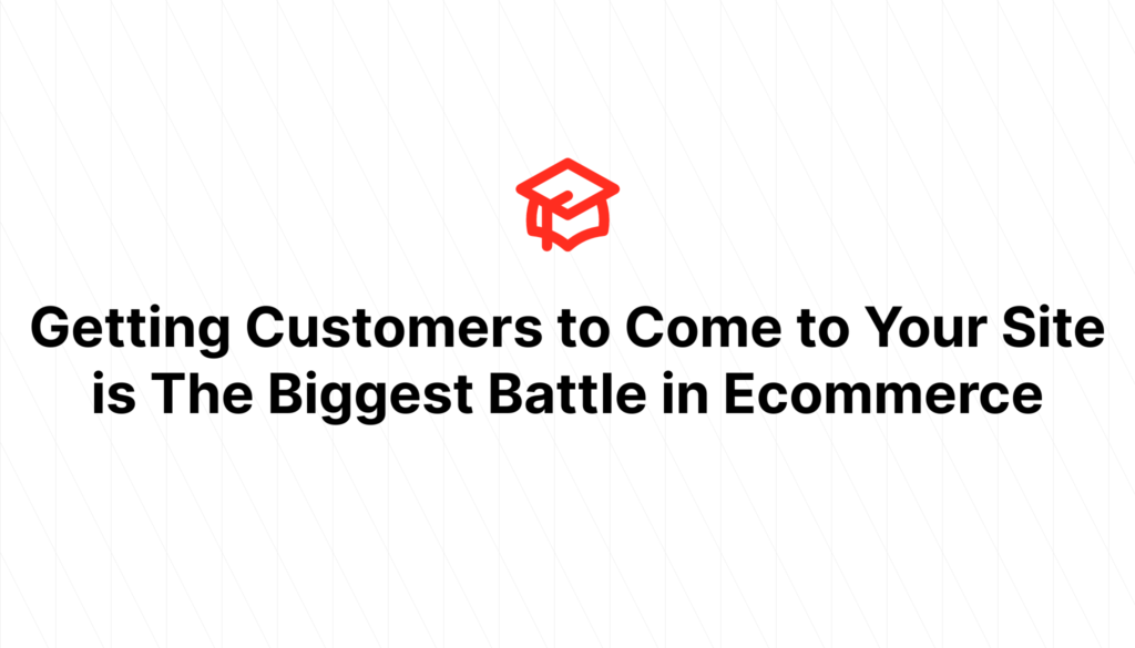 Getting Customers to Come to Your Site is The Biggest Battle in Ecommerce