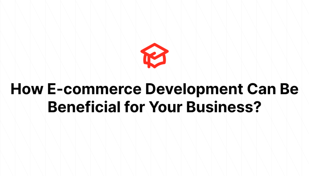 How E-commerce Development Can Be Beneficial for Your Business?