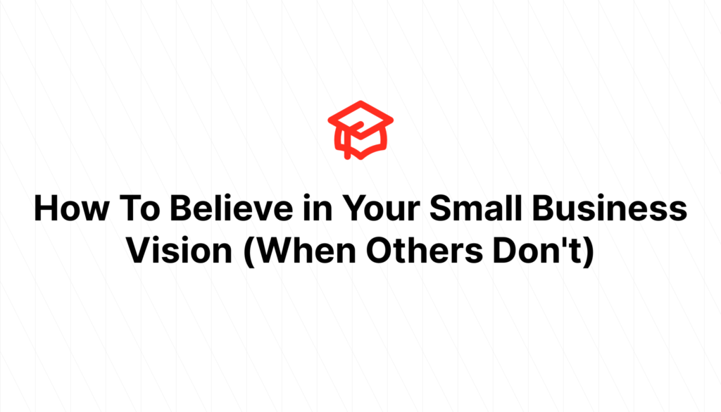 How To Believe in Your Small Business Vision (When Others Don't)