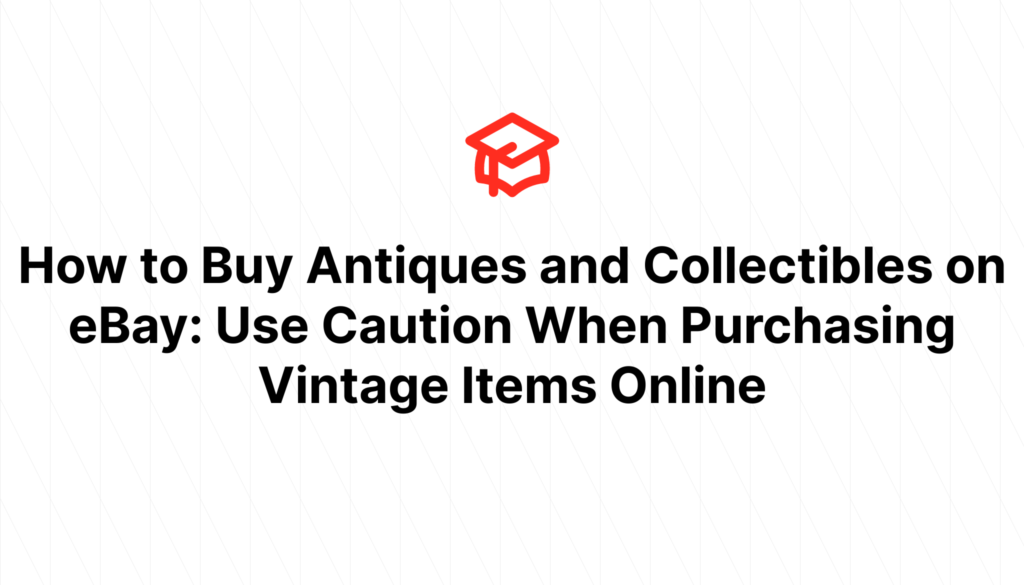 How to Buy Antiques and Collectibles on eBay: Use Caution When Purchasing Vintage Items Online