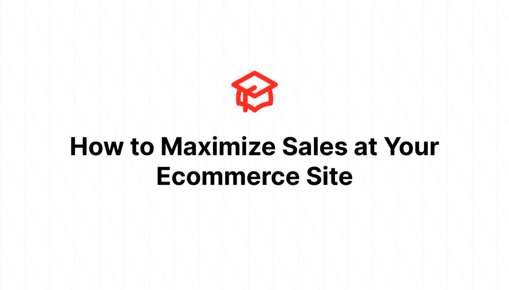 How to Maximize Sales at Your Ecommerce Site