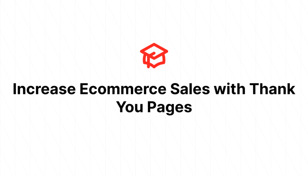 Increase Ecommerce Sales with Thank You Pages