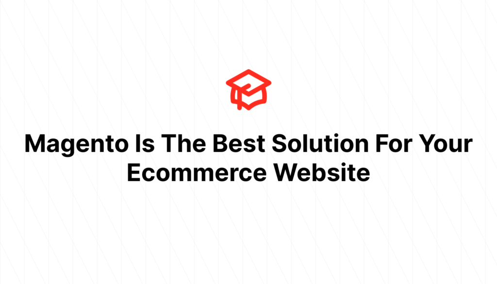 Magento Is The Best Solution For Your Ecommerce Website