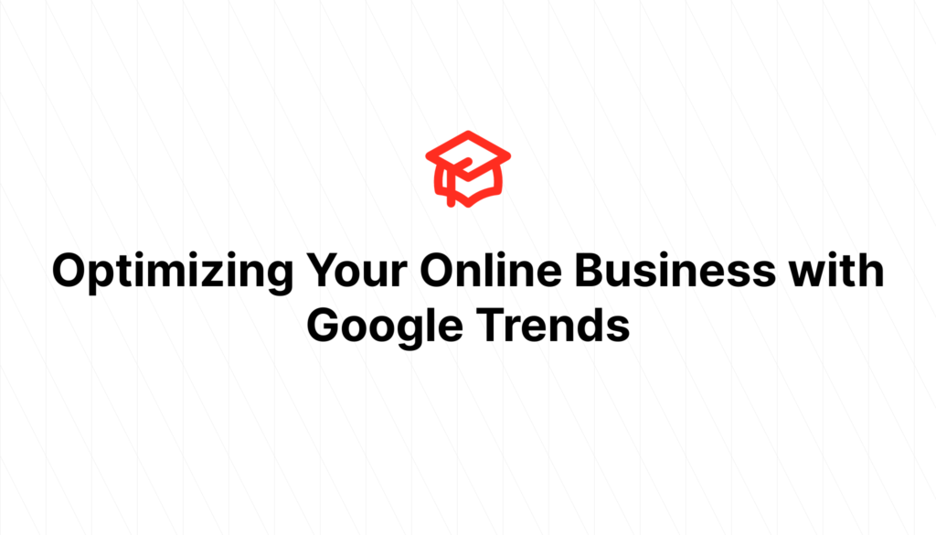 Optimizing Your Online Business with Google Trends