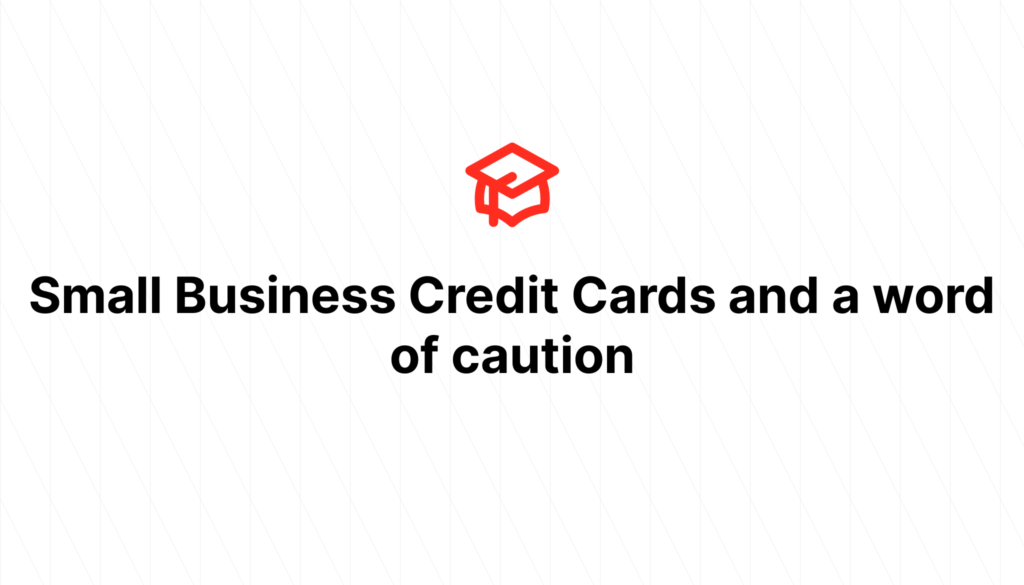 Small Business Credit Cards and a word of caution