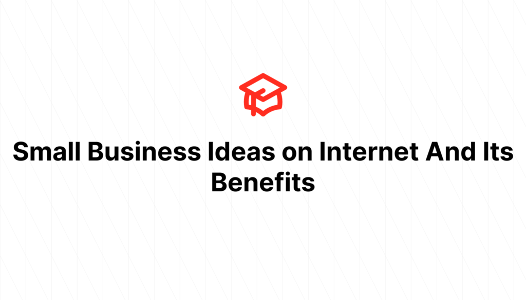 Small Business Ideas on Internet And Its Benefits