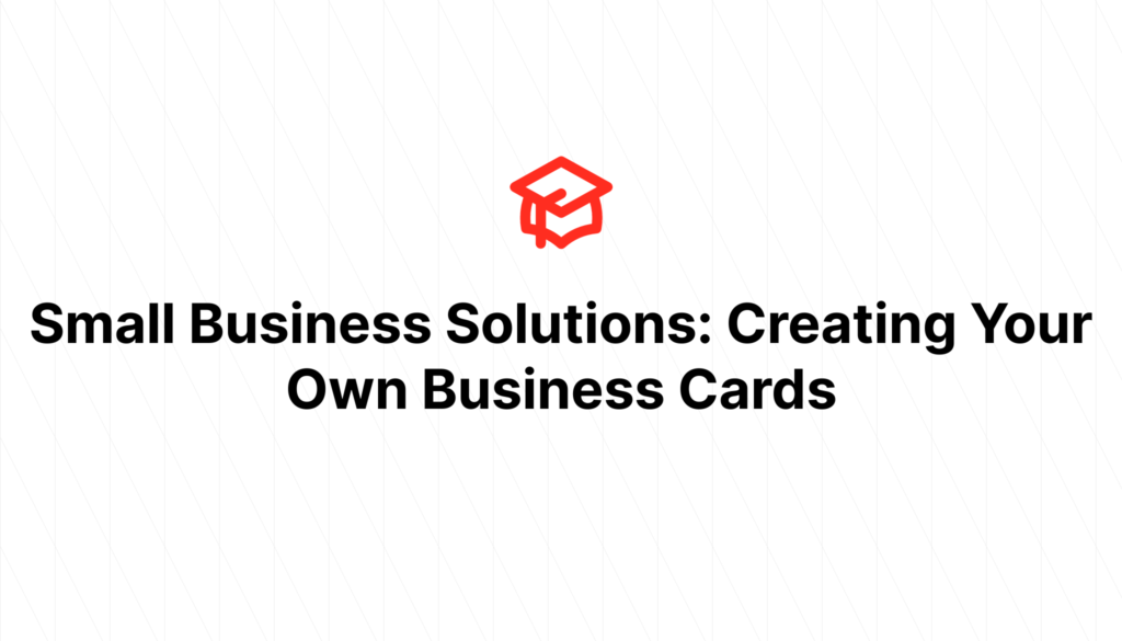 Small Business Solutions: Creating Your Own Business Cards