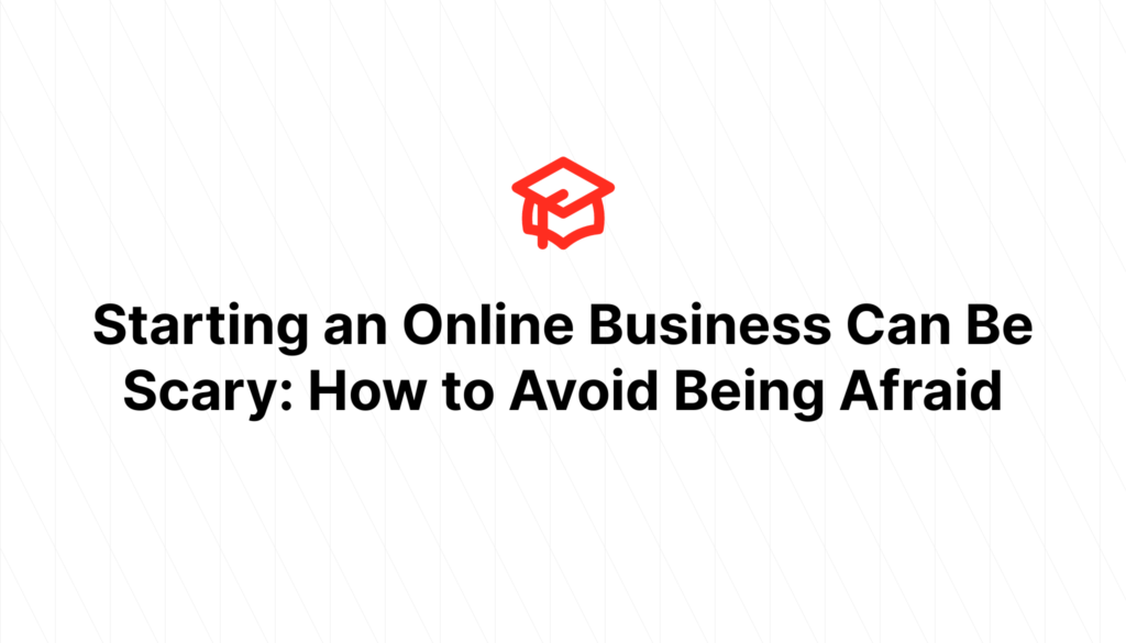 Starting an Online Business Can Be Scary: How to Avoid Being Afraid