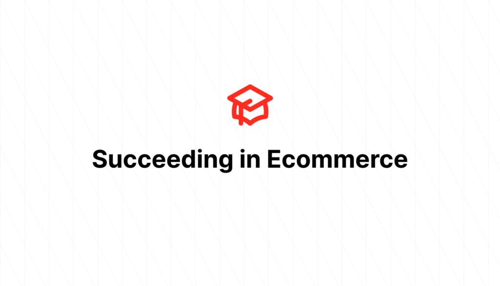 Succeeding in Ecommerce