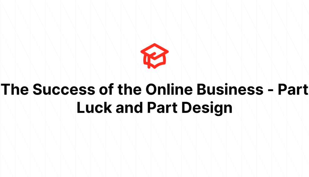 The Success of the Online Business - Part Luck and Part Design