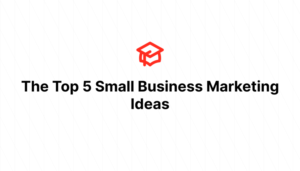 The Top 5 Small Business Marketing Ideas