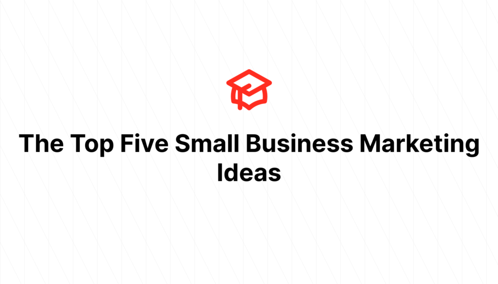 The Top Five Small Business Marketing Ideas