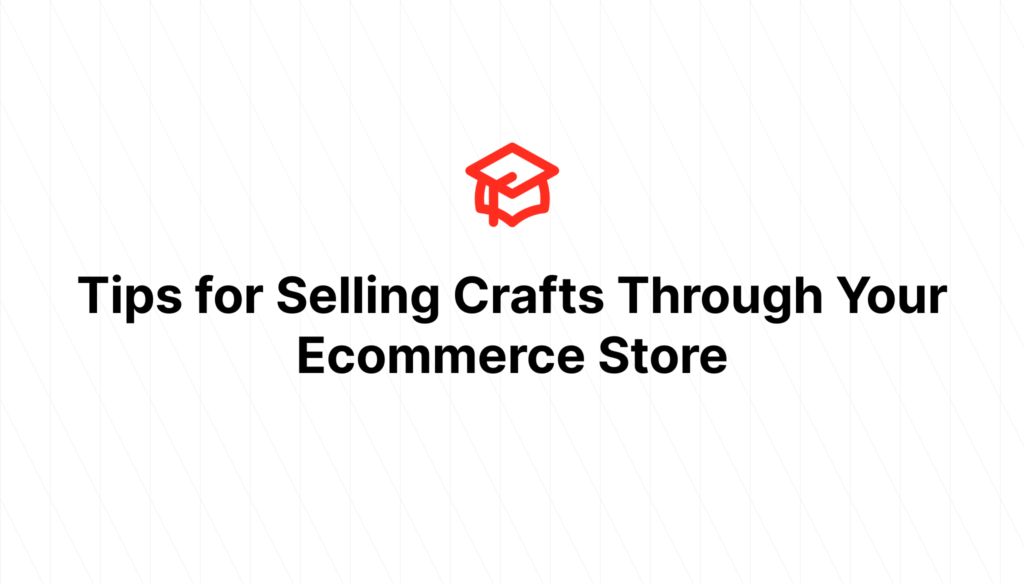 Tips for Selling Crafts Through Your Ecommerce Store