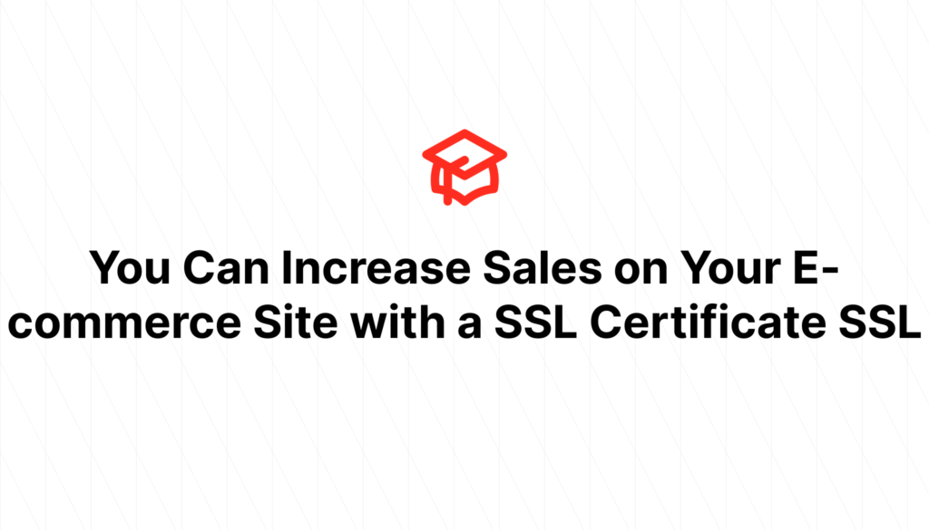 You Can Increase Sales on Your E-commerce Site with a SSL Certificate SSL